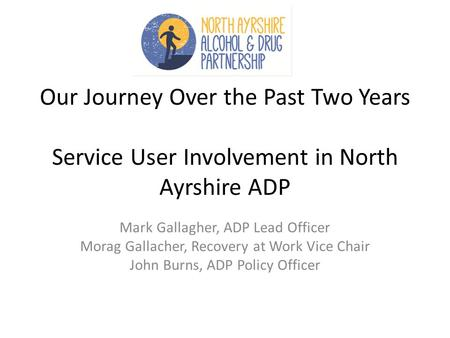 Our Journey Over the Past Two Years Service User Involvement in North Ayrshire ADP Mark Gallagher, ADP Lead Officer Morag Gallacher, Recovery at Work Vice.