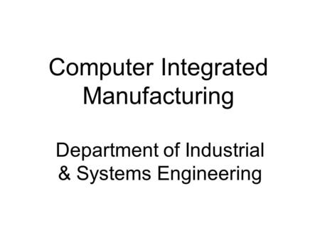 Computer Integrated Manufacturing Department of Industrial & Systems Engineering.