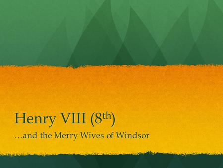 Henry VIII (8 th ) …and the Merry Wives of Windsor.