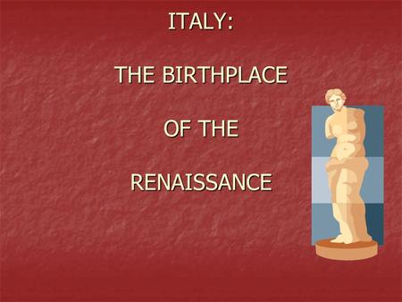 ITALY: THE BIRTHPLACE OF THE RENAISSANCE. Setting The Stage During Middle Ages there was war and plague= suffering During Middle Ages there was war and.