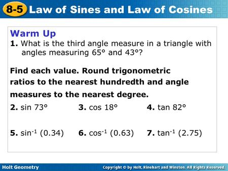 Holt Geometry 8-5 Law of Sines and Law of Cosines Warm Up 1. What is the third angle measure in a triangle with angles measuring 65° and 43°? Find each.