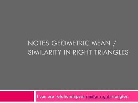 NOTES GEOMETRIC MEAN / SIMILARITY IN RIGHT TRIANGLES I can use relationships in similar right triangles.