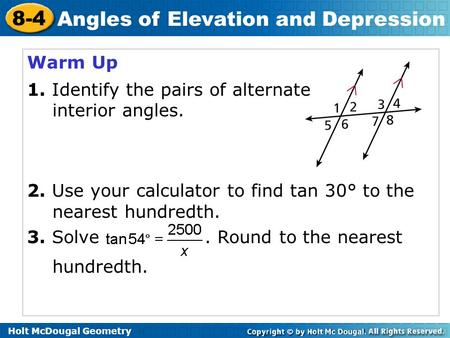 Holt McDougal Geometry 8-4 Angles of Elevation and Depression Warm Up 1. Identify the pairs of alternate interior angles. 2. Use your calculator to find.