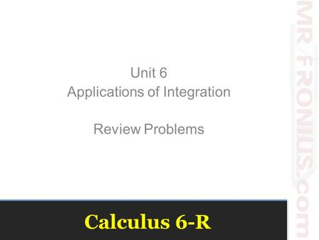 Calculus 6-R Unit 6 Applications of Integration Review Problems.