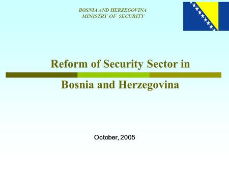 BOSNIA AND HERZEGOVINA MINISTRY OF SECURITY Reform of Security Sector in Bosnia and Herzegovina October, 2005.