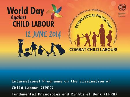 International Programme on the Elimination of Child Labour (IPEC) Fundamental Principles and Rights at Work (FPRW) Branch.