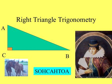Right Triangle Trigonometry A B C SOHCAHTOA. Geometry - earth measurement Trigonometry - triangle measurement Sine of an angle = Opposite leg Hypotenuse.