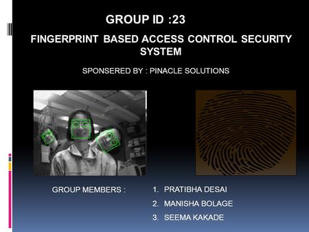FINGERPRINT BASED ACCESS CONTROL SECURITY SYSTEM SPONSERED BY : PINACLE SOLUTIONS GROUP MEMBERS : 1.PRATIBHA DESAI 2.MANISHA BOLAGE 3.SEEMA KAKADE GROUP.