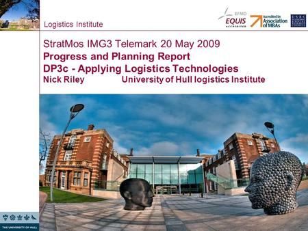 Logistics Institute StratMos IMG3 Telemark 20 May 2009 Progress and Planning Report DP3c - Applying Logistics Technologies Nick Riley University of Hull.