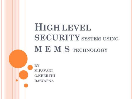 H IGH LEVEL SECURITY SYSTEM USING M E M S TECHNOLOGY BY M.PAVANI G.KEERTHI D.SWAPNA.