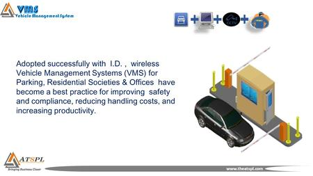 Vehicle Management System www.theatspl.com Adopted successfully with I.D., wireless Vehicle Management Systems (VMS) for Parking, Residential Societies.