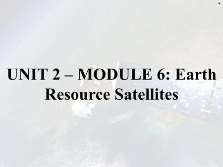 UNIT 2 – MODULE 6: Earth Resource Satellites *. INTRODUCTION This chapter emphasizes satellites operating in the UV, visible, near, mid & thermal infrared.