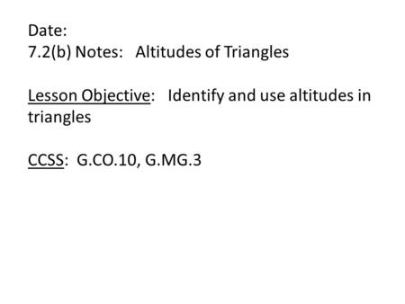 Date: 7.2(b) Notes: Altitudes of Triangles Lesson Objective: Identify and use altitudes in triangles CCSS: G.CO.10, G.MG.3.
