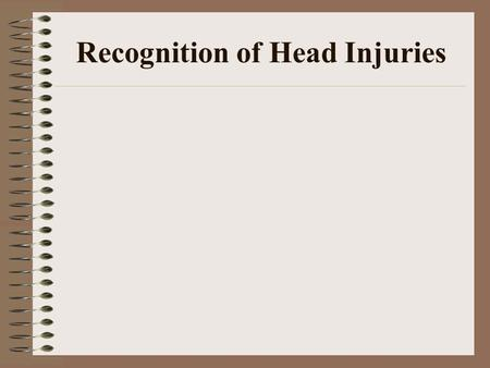 Recognition of Head Injuries. I. Head Injuries A. Initially –1. As a coach or first responder, your initial major task is to recognize that a head injury.