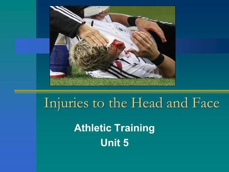 Injuries to the Head and Face Athletic Training Unit 5.