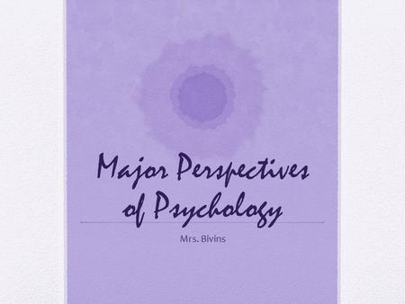Major Perspectives of Psychology Mrs. Bivins. 8 Major Perspectives Psychoanalytic Behaviorism Humanism Cognitive Socio-cultural Evolutionary Biological/Biomedical.