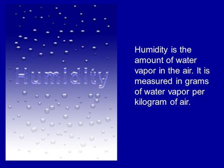 Humidity is the amount of water vapor in the air. It is measured in grams of water vapor per kilogram of air.