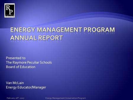 Presented to The Raymore Peculiar Schools Board of Education Van McLain Energy Educator/Manager February 26 th, 2007Energy Management Conservation Program.