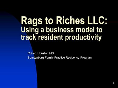 1 Rags to Riches LLC: Using a business model to track resident productivity Robert Houston MD Spartanburg Family Practice Residency Program.