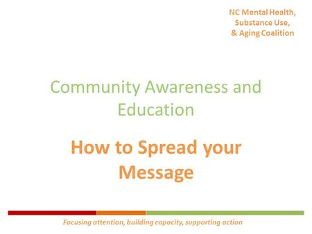 NC Mental Health, Substance Use, & Aging Coalition Community Awareness and Education How to Spread your Message Focusing attention, building capacity,