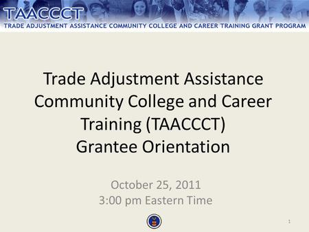 1 Trade Adjustment Assistance Community College and Career Training (TAACCCT) Grantee Orientation October 25, 2011 3:00 pm Eastern Time.