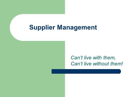 Supplier Management Can't live with them, Can't live without them!