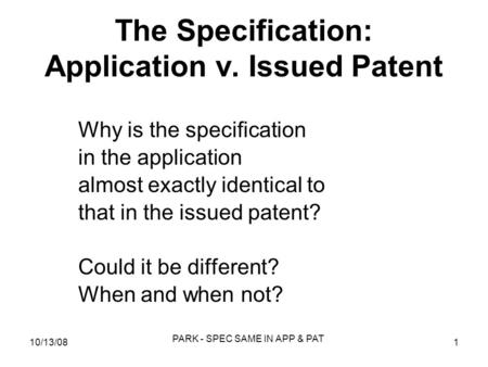 10/13/081 PARK - SPEC SAME IN APP & PAT The Specification: Application v. Issued Patent Why is the specification in the application almost exactly identical.