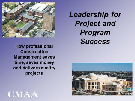 Leadership for Project and Program Success How professional Construction Management saves time, saves money and delivers quality projects.