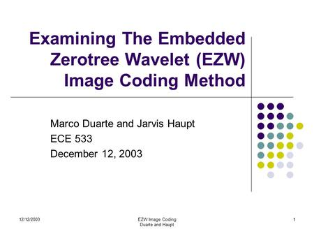 12/12/2003EZW Image Coding Duarte and Haupt 1 Examining The Embedded Zerotree Wavelet (EZW) Image Coding Method Marco Duarte and Jarvis Haupt ECE 533 December.