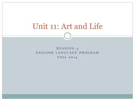 READING 3 ENGLISH LANGUAGE PROGRAM FALL 2014 Unit 11: Art and Life.
