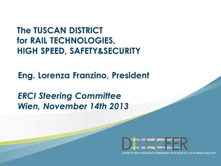 The TUSCAN DISTRICT for RAIL TECHNOLOGIES, HIGH SPEED, SAFETY&SECURITY Eng. Lorenza Franzino, President ERCI Steering Committee Wien, November 14th 2013.