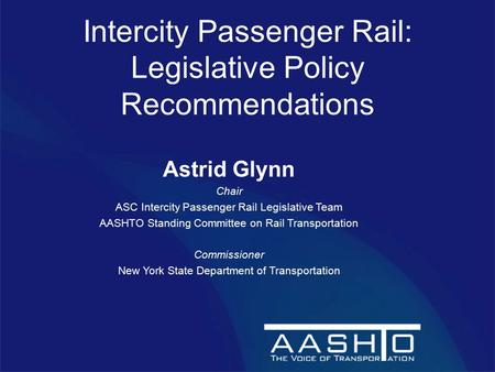 Intercity Passenger Rail: Legislative Policy Recommendations Astrid Glynn Chair ASC Intercity Passenger Rail Legislative Team AASHTO Standing Committee.