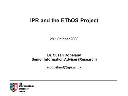 IPR and the EThOS Project 28 th October 2008 Dr. Susan Copeland Senior Information Adviser (Research)