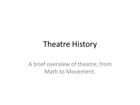 Theatre History A brief overview of theatre; from Myth to Movement.
