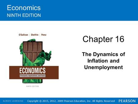 Copyright © 2015, 2012, 2009 Pearson Education, Inc. All Rights Reserved Economics NINTH EDITION Chapter 16 The Dynamics of Inflation and Unemployment.
