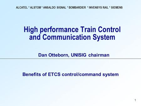 ALCATEL * ALSTOM * ANSALDO SIGNAL * BOMBARDIER * INVENSYS RAIL * SIEMENS 1 High performance Train Control and Communication System Benefits of ETCS control/command.