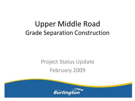 Upper Middle Road Grade Separation Construction Project Status Update February 2009.