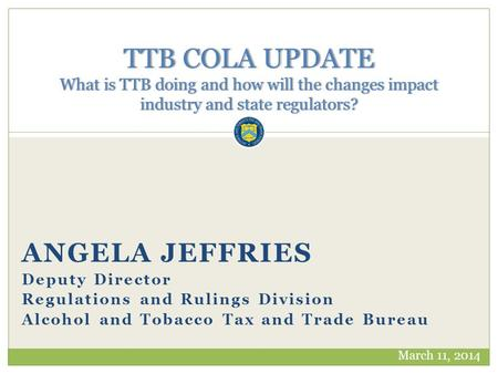 ANGELA JEFFRIES Deputy Director Regulations and Rulings Division Alcohol and Tobacco Tax and Trade Bureau TTB COLA UPDATE What is TTB doing and how will.