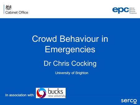 Dr Chris Cocking University of Brighton Crowd Behaviour in Emergencies In association with: