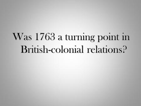 Was 1763 a turning point in British-colonial relations?