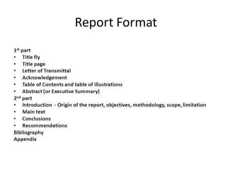 Report Format 1 st part Title fly Title page Letter of Transmittal Acknowledgement Table of Contents and table of illustrations Abstract (or Executive.