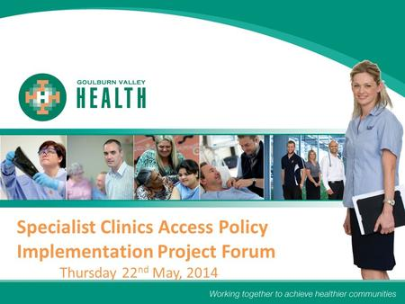 Specialist Clinics Access Policy Implementation Project Forum Thursday 22 nd May, 2014.