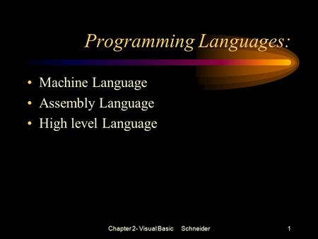 Chapter 2- Visual Basic Schneider1 Programming Languages: Machine Language Assembly Language High level Language.