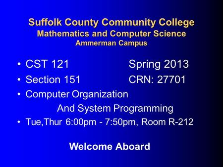 Suffolk County Community College Mathematics and Computer Science Ammerman Campus CST 121Spring 2013 Section 151CRN: 27701 Computer Organization And System.