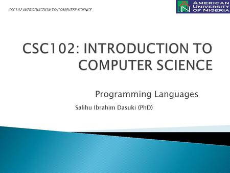 Programming Languages Salihu Ibrahim Dasuki (PhD) CSC102 INTRODUCTION TO COMPUTER SCIENCE.