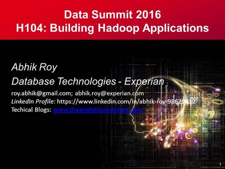 Data Summit 2016 H104: Building Hadoop Applications Abhik Roy Database Technologies - Experian  LinkedIn Profile: