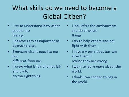 What skills do we need to become a Global Citizen? I try to understand how other people are feeling. I believe I am as important as everyone else. Everyone.