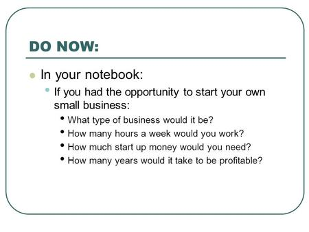 DO NOW: In your notebook: If you had the opportunity to start your own small business: What type of business would it be? How many hours a week would you.