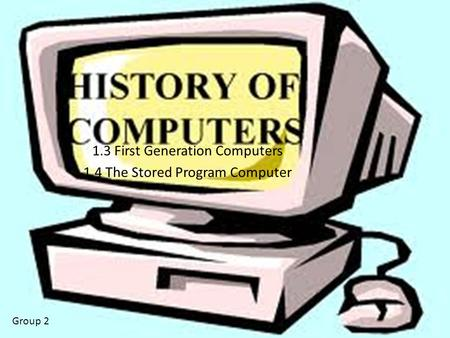 1.3 First Generation Computers 1.4 The Stored Program Computer Group 2.