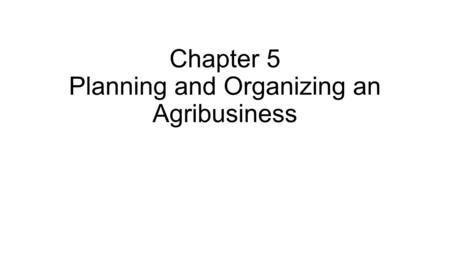 Chapter 5 Planning and Organizing an Agribusiness.